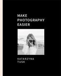 Make photography easier Katarzyna Tusk - kup na TaniaKsiazka.pl