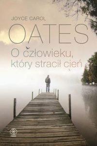 Nowość od Joyce Carol Oates O człowieku, który stracił cień - kup na TaniaKsiazka.pl
