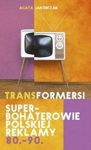 Transformersi. Superbohaterowie polskiej reklamy 80. - 90. - znajdź na taniaksiazka.pl