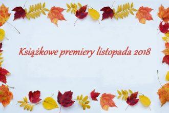 Książkowe premiery listopada 2018. Sprawdź w TaniaKsaiazka.pl