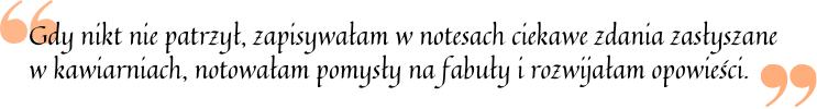Gdy nikt nie patrzył, zapisywałam w notesach ciekawe zdania zasłyszane w kawiarniach, notowałam pomysły na fabuły i rozwijałam opowieści.