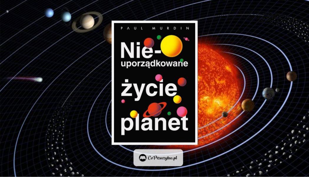 Nieuporządkowane życie planet znajdziesz na TaniaKsiazka.pl