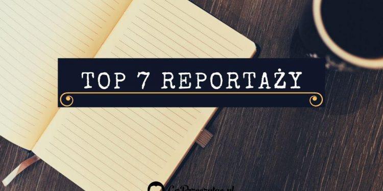 Top 7 Reportaży - sprawdź na TaniaKsiazka.pl