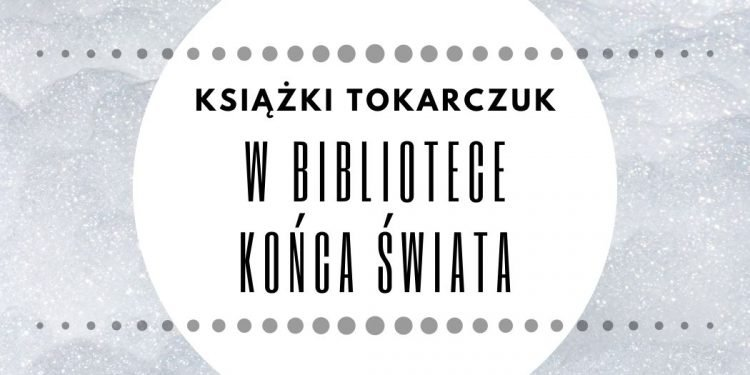 Książki Tokarczuk w Bibliotece Końca Świata Książki Tokarczuk w Bibliotece Końca Świata