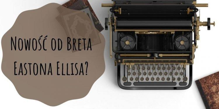 Nowość od Breta Eastona Ellisa