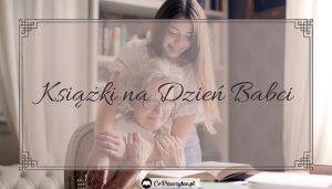 Prezenty książkowe na Dzień Babci - sprawdź na TaniaKsiazka.pl