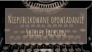 Nieznane opowiadanie Shirley Jackson