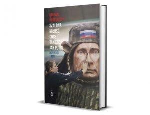 Barbara Włodarczyk Szalona miłość. Chcę takiego jak Putin Zestawienie: książki o Rosji - współczesność