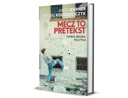 Anita Werner Michał Kołodziejczyk Mecz to pretekst. Futbol, wojna, polityka