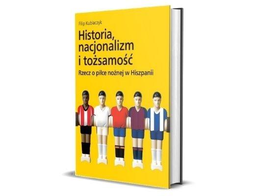 Filip Kubiaczyk Historia, nacjonalizm i tożsamość. Rzecz o piłce nożnej w Hiszpanii