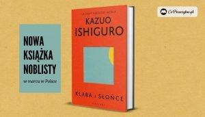 Nowa książka noblisty Kazuo Ishiguro Klara i słońce w marcu w Polsce
