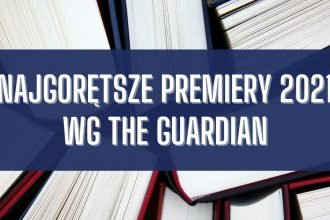 Najgorętsze premiery 2021 wg The Guardian Najgorętsze premiery 2021 wg The Guardian