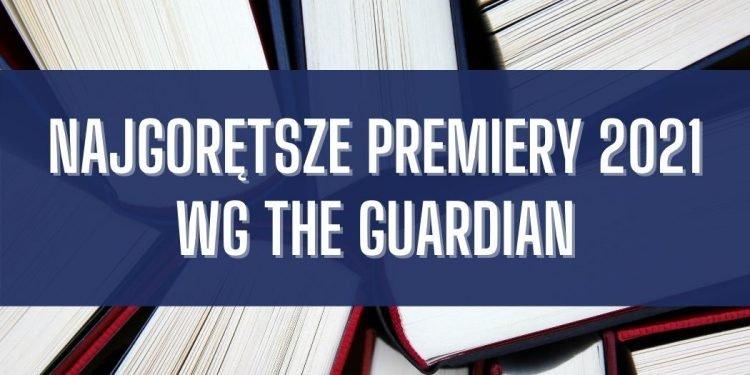 Najgorętsze premiery 2021 wg The Guardian Najgorętsze premiery 2021 wg The Guardian
