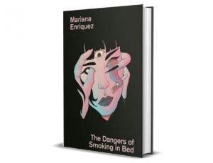 The Dangers of Smoking in Bed - Mariana Enríquez Międzynarodowa Nagroda Bookera 2021 – krótka lista