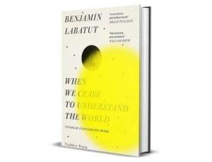 When We Cease to Understand the World - Benjamín Labatut