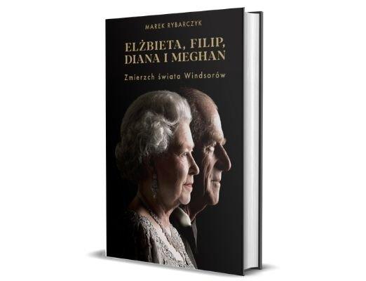 Elżbieta, Filip, Diana i Meghan. Zmierzch świata Windsorów Marek Rybarczyk