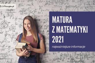 Matura z matematyki 2021 - co trzeba wiedzieć?