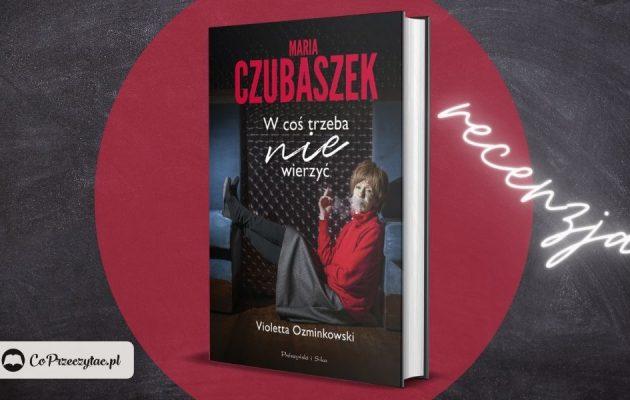 Maria Czubaszek. W coś trzeba nie wierzyć - recenzja książki Violetty Ozminkowski