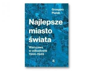 Grzegorz Piątek Najlepsze miasto świata. Warszawa w odbudowie 1944-1949 Nagroda Literacka m.st. Warszawy 2021