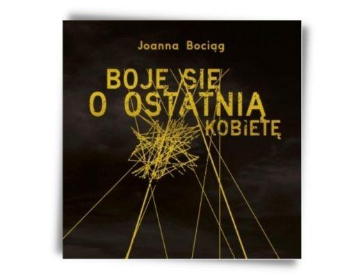 Joanna Bociąg Boję się o ostatnią kobietę