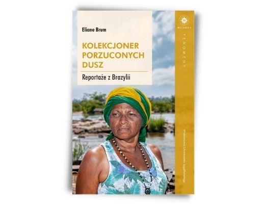 Eliane Brum Gabriel Borowski Kolekcjoner porzuconych dusz. Reportaże z Brazylii Finał Nagrody im. Kapuścińskiego 2021