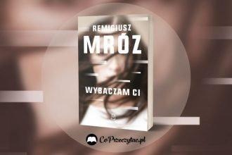 Nowa powieść Remigiusza Mroza Wybaczam ci Wybaczam ci