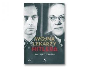 Bartosz T Wieliński Wojna lekarzy Hitlera Historia Zebrana. Książki historyczne I półrocza 2021