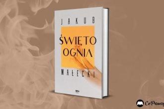 Święto ognia - najnowsza powieść Jakuba Małeckiego już we wrześniu