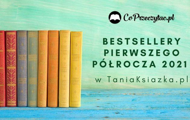 Bestsellery pierwszego półrocza 2021 w TaniaKsiazka.pl Bestsellery pierwszego półrocza 2021