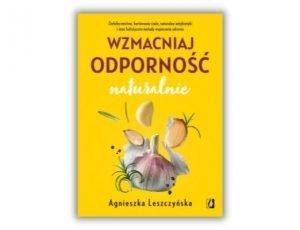 Agnieszka Leszczyńska Wzmacniaj odporność naturalnie Odporność - poradniki książkowe